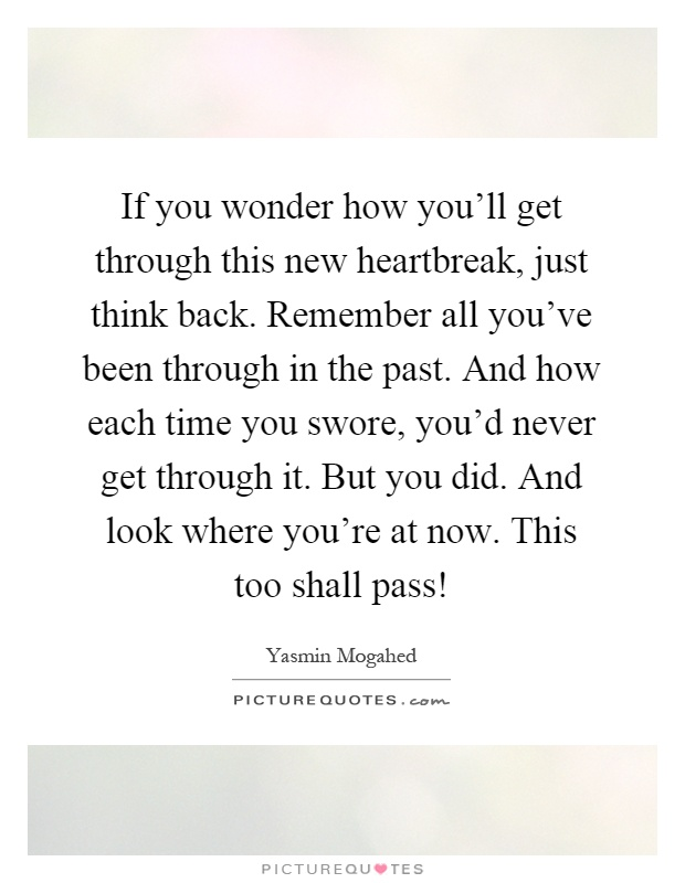 If you wonder how you'll get through this new heartbreak, just think back. Remember all you've been through in the past. And how each time you swore, you'd never get through it. But you did. And look where you're at now. This too shall pass! Picture Quote #1