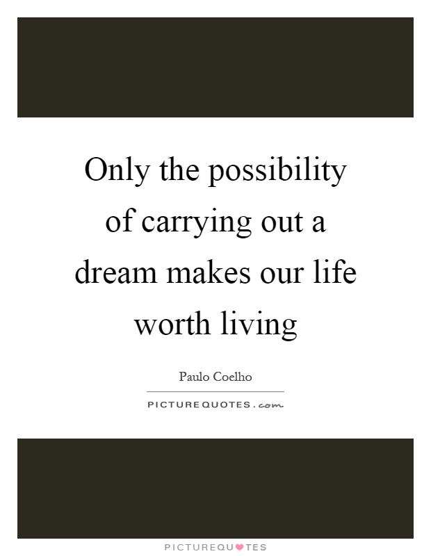 Only the possibility of carrying out a dream makes our life worth living Picture Quote #1