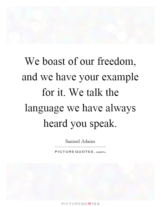 We boast of our freedom, and we have your example for it. We talk the language we have always heard you speak Picture Quote #1