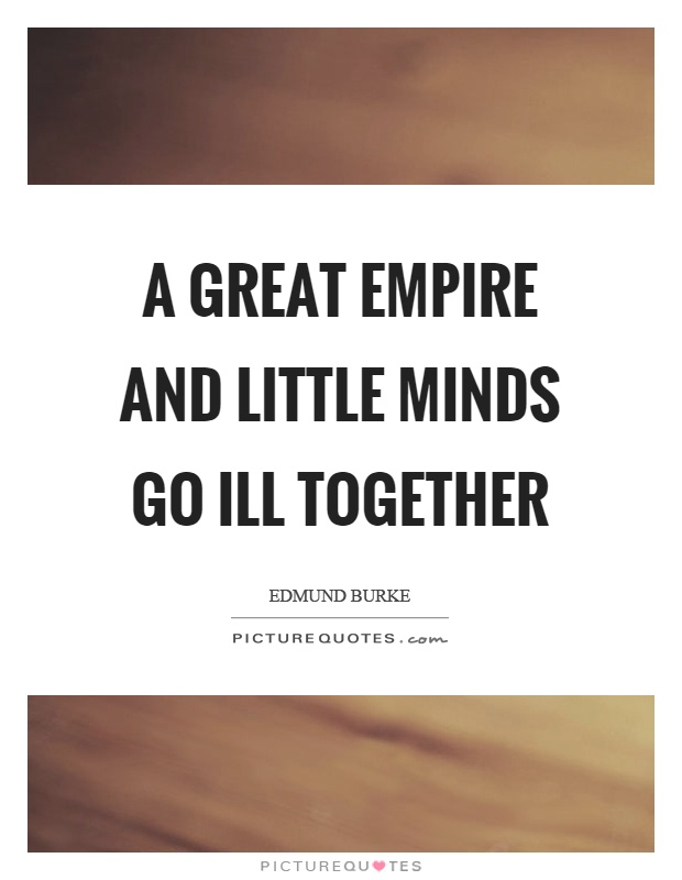 A great empire and little minds go ill together Picture Quote #1