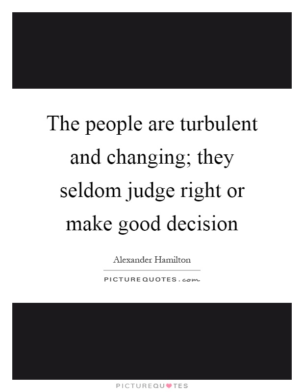 The people are turbulent and changing; they seldom judge right or make good decision Picture Quote #1