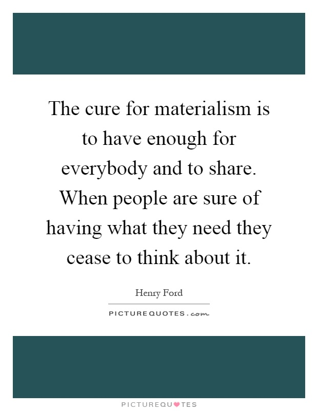 The cure for materialism is to have enough for everybody and to share. When people are sure of having what they need they cease to think about it Picture Quote #1