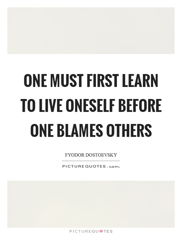 One must first learn to live oneself before one blames others Picture Quote #1