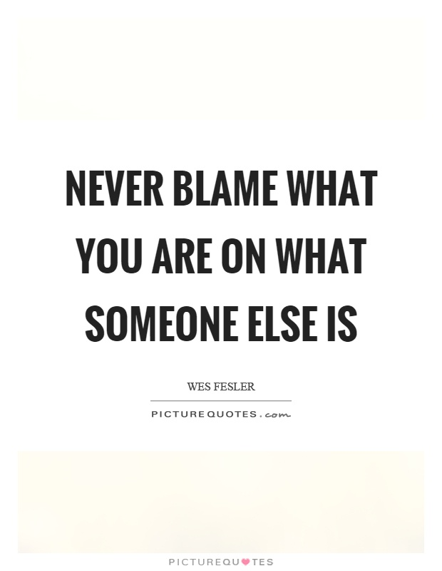 Never blame what you are on what someone else is Picture Quote #1