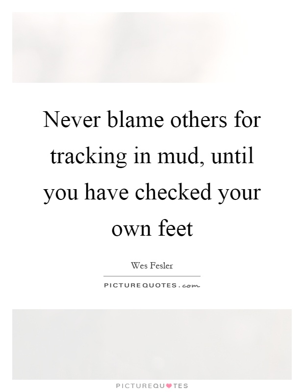 Never blame others for tracking in mud, until you have checked your own feet Picture Quote #1