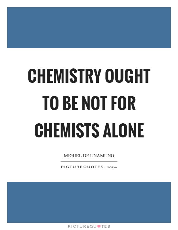 Chemistry ought to be not for chemists alone Picture Quote #1