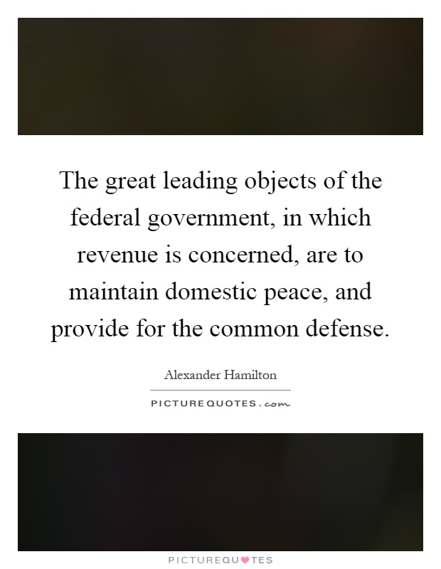 The great leading objects of the federal government, in which revenue is concerned, are to maintain domestic peace, and provide for the common defense Picture Quote #1