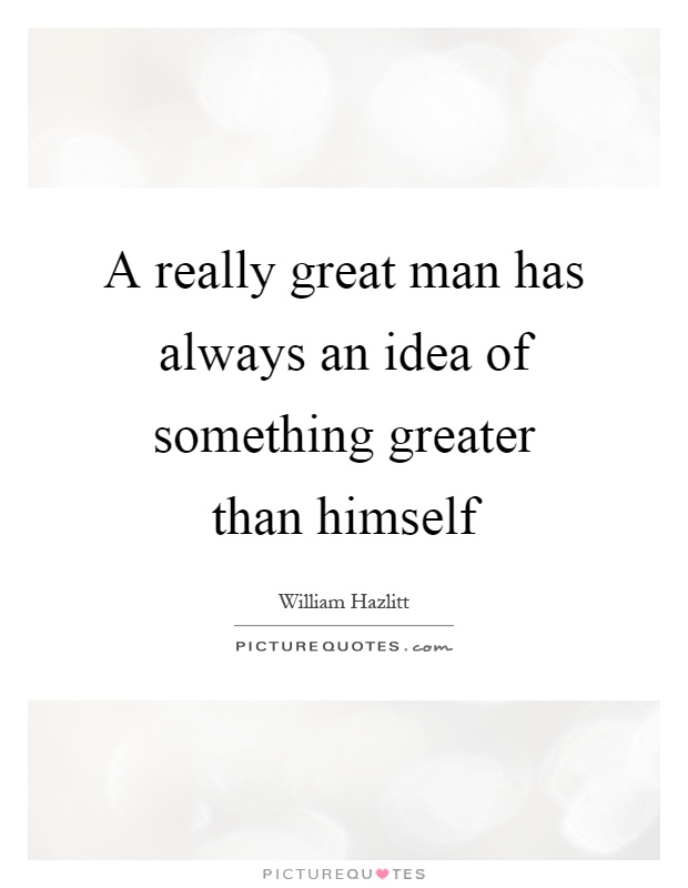 A really great man has always an idea of something greater than himself Picture Quote #1