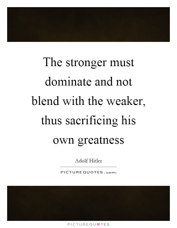 The stronger must dominate and not blend with the weaker, thus sacrificing his own greatness Picture Quote #1