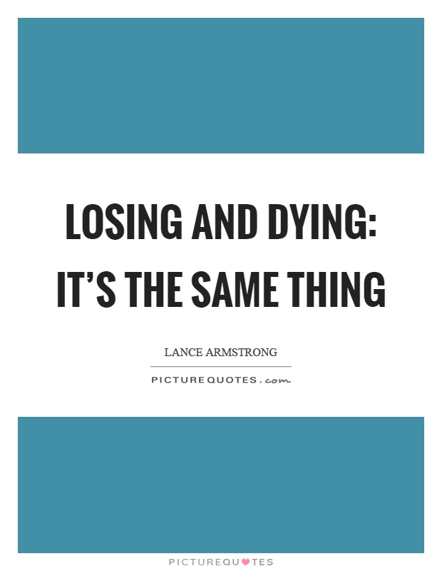 Losing and dying: it's the same thing Picture Quote #1