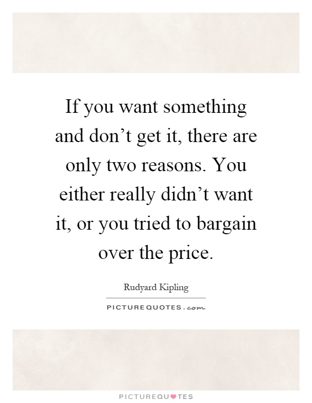 If you want something and don't get it, there are only two reasons. You either really didn't want it, or you tried to bargain over the price Picture Quote #1