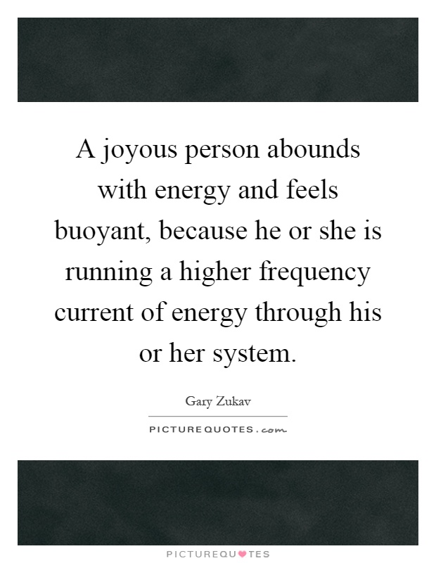 A joyous person abounds with energy and feels buoyant, because he or she is running a higher frequency current of energy through his or her system Picture Quote #1