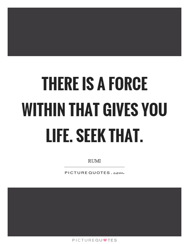 There is a force within that gives you life. Seek that Picture Quote #1