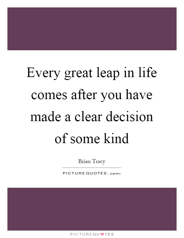 Every great leap in life comes after you have made a clear decision of some kind Picture Quote #1
