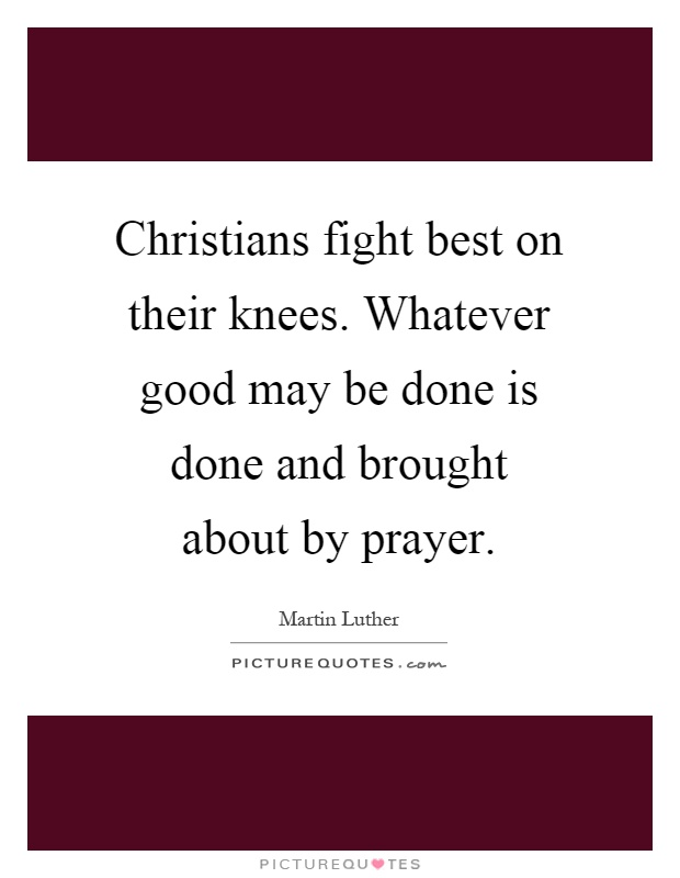 Christians fight best on their knees. Whatever good may be done is done and brought about by prayer Picture Quote #1