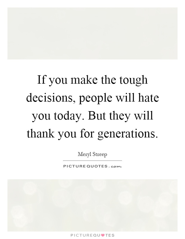 If you make the tough decisions, people will hate you today. But they will thank you for generations Picture Quote #1