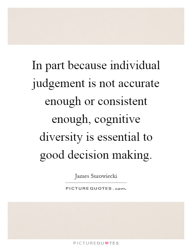 In part because individual judgement is not accurate enough or consistent enough, cognitive diversity is essential to good decision making Picture Quote #1