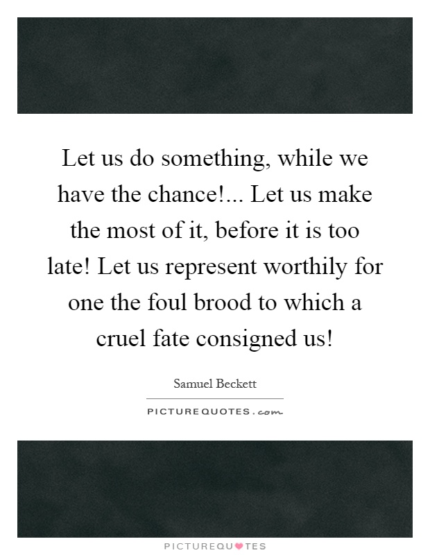 Let us do something, while we have the chance!... Let us make the most of it, before it is too late! Let us represent worthily for one the foul brood to which a cruel fate consigned us! Picture Quote #1