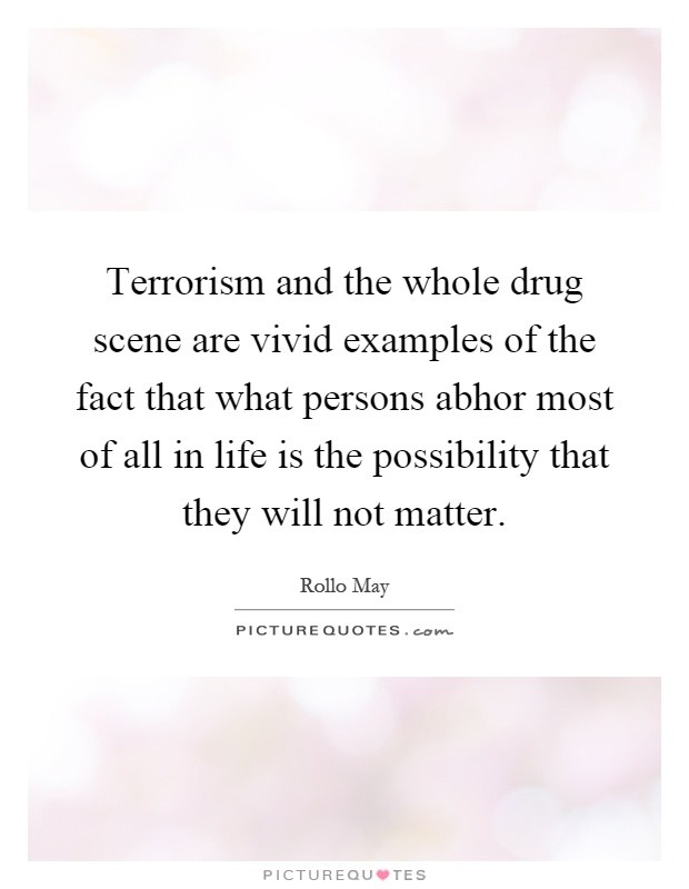 Terrorism and the whole drug scene are vivid examples of the fact that what persons abhor most of all in life is the possibility that they will not matter Picture Quote #1