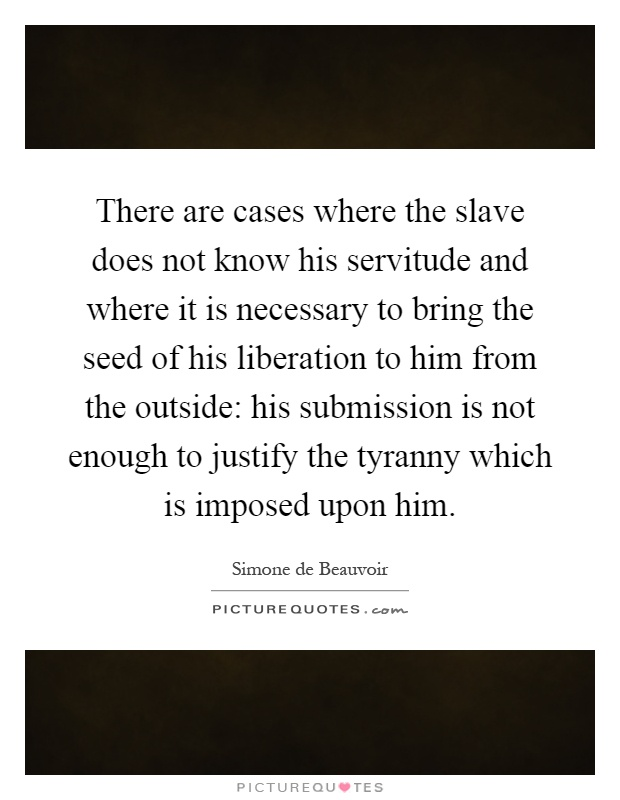 There are cases where the slave does not know his servitude and where it is necessary to bring the seed of his liberation to him from the outside: his submission is not enough to justify the tyranny which is imposed upon him Picture Quote #1