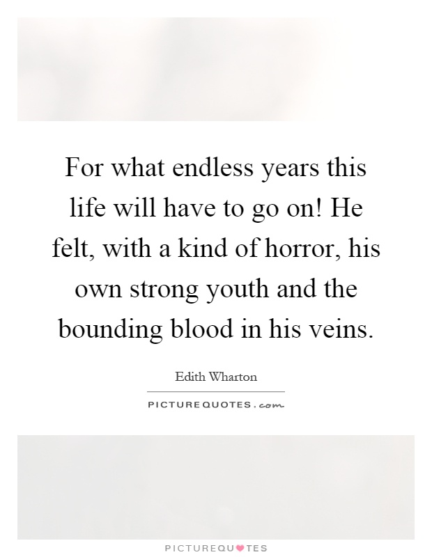 For what endless years this life will have to go on! He felt, with a kind of horror, his own strong youth and the bounding blood in his veins Picture Quote #1