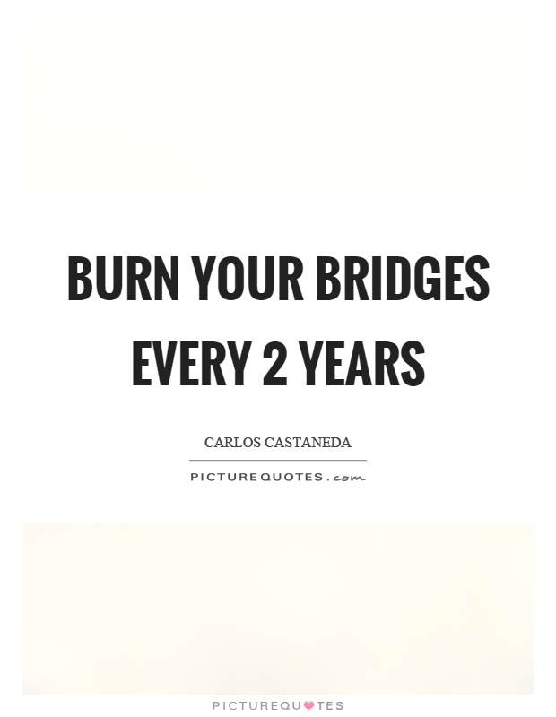 Burn your bridges every 2 years Picture Quote #1