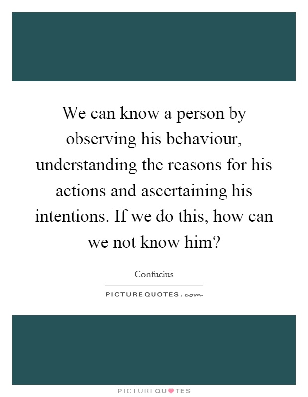 We can know a person by observing his behaviour, understanding the reasons for his actions and ascertaining his intentions. If we do this, how can we not know him? Picture Quote #1