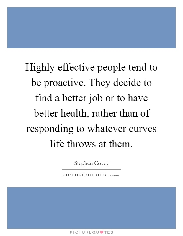 Highly effective people tend to be proactive. They decide to find a better job or to have better health, rather than of responding to whatever curves life throws at them Picture Quote #1