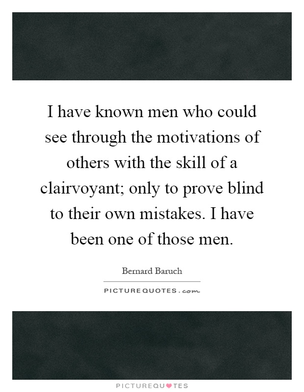 I have known men who could see through the motivations of others with the skill of a clairvoyant; only to prove blind to their own mistakes. I have been one of those men Picture Quote #1
