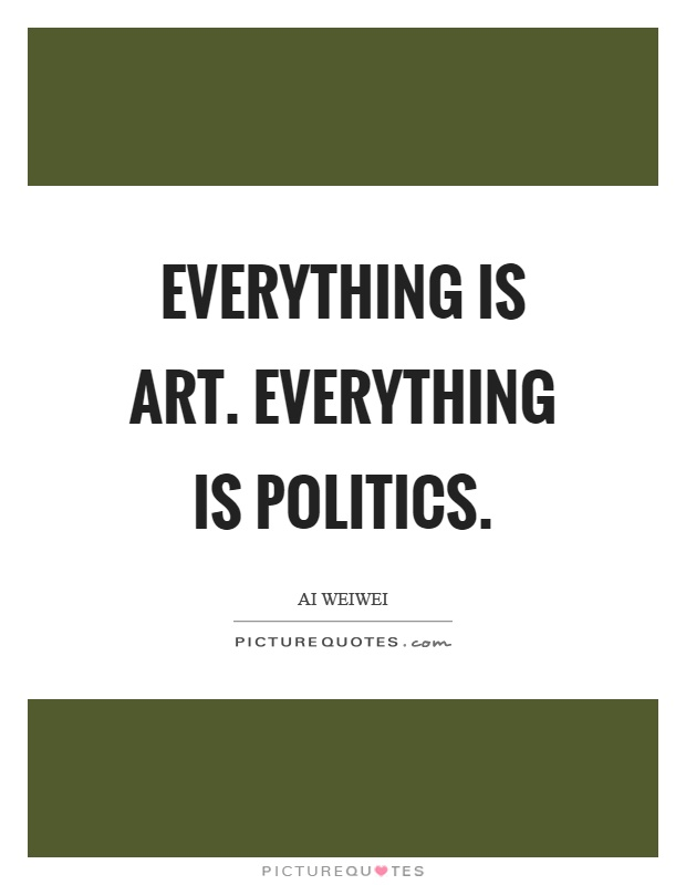 Everything is art. Everything is politics Picture Quote #1