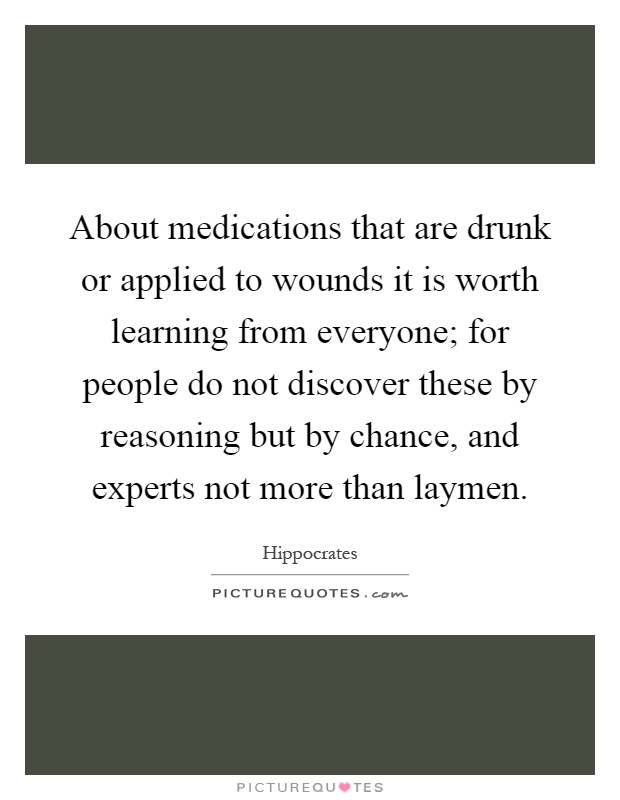 About medications that are drunk or applied to wounds it is worth learning from everyone; for people do not discover these by reasoning but by chance, and experts not more than laymen Picture Quote #1