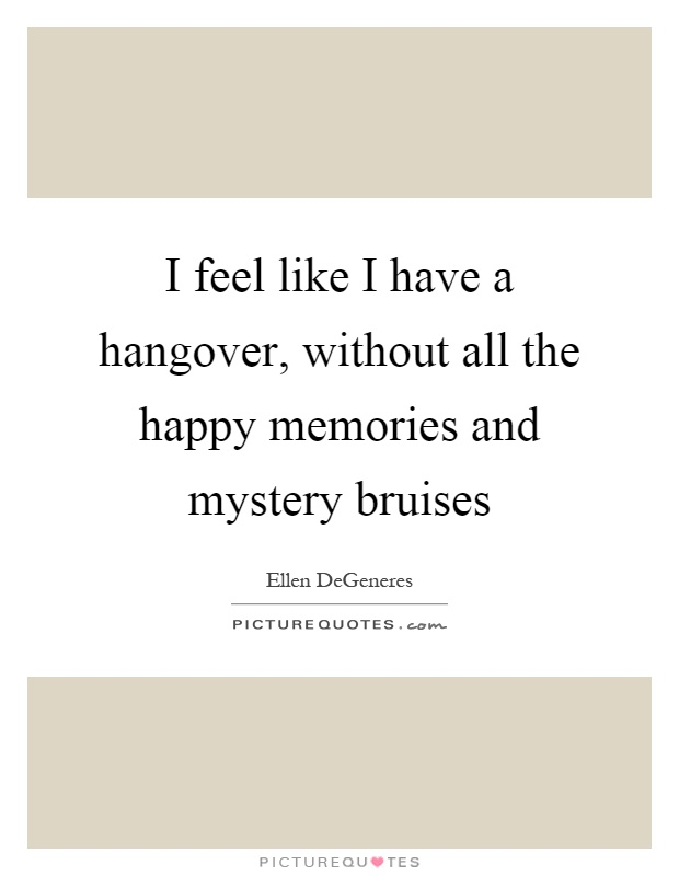 I feel like I have a hangover, without all the happy memories and mystery bruises Picture Quote #1