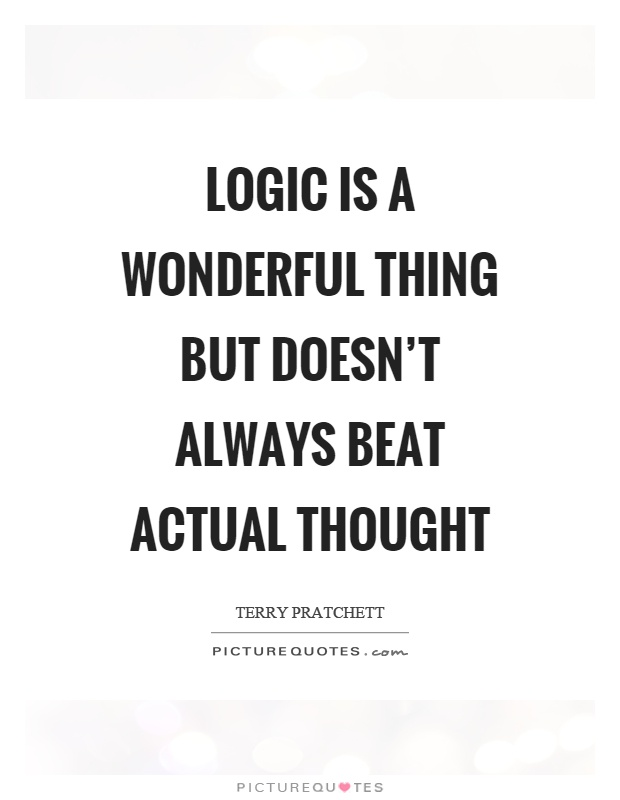 Logic is a wonderful thing but doesn't always beat actual thought Picture Quote #1