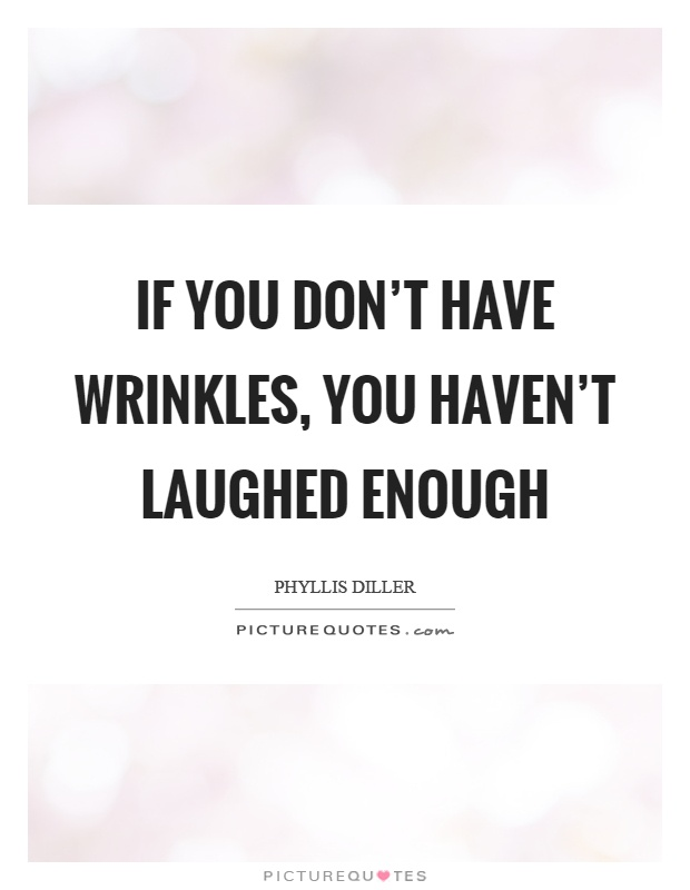 If you don't have wrinkles, you haven't laughed enough Picture Quote #1