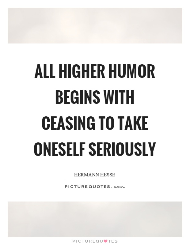 All higher humor begins with ceasing to take oneself seriously Picture Quote #1