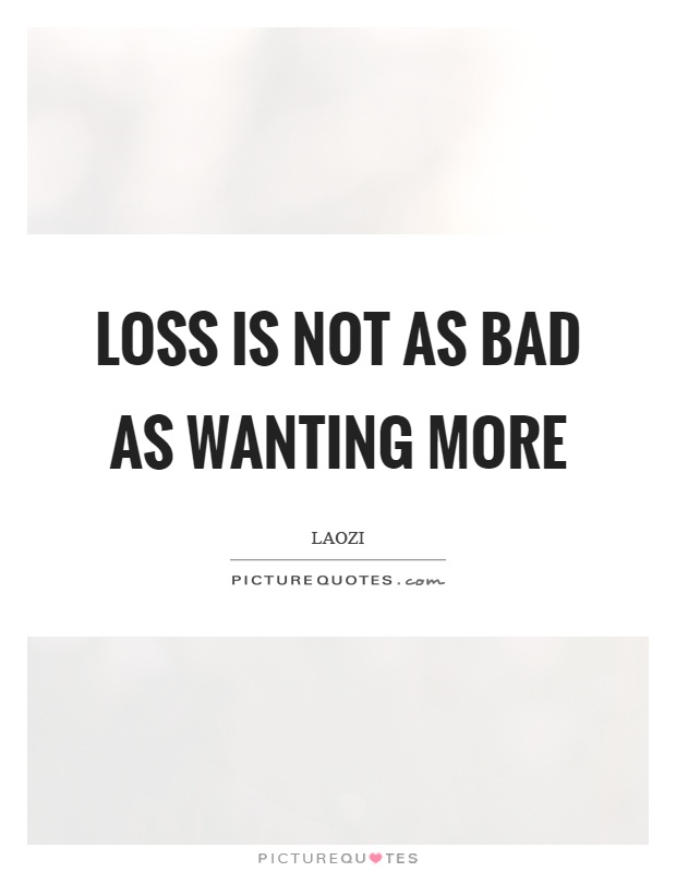 Loss is not as bad as wanting more Picture Quote #1
