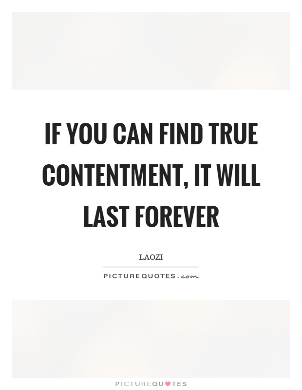 If you can find true contentment, it will last forever Picture Quote #1