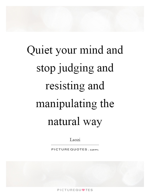 Quiet your mind and stop judging and resisting and manipulating the natural way Picture Quote #1