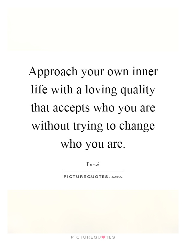 Approach your own inner life with a loving quality that accepts who you are without trying to change who you are Picture Quote #1