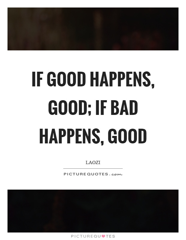 If good happens, good; if bad happens, good Picture Quote #1