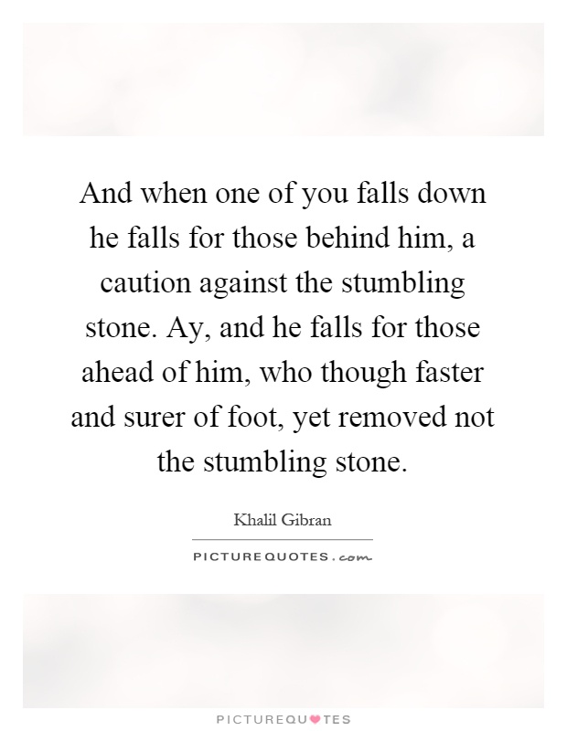 And when one of you falls down he falls for those behind him, a caution against the stumbling stone. Ay, and he falls for those ahead of him, who though faster and surer of foot, yet removed not the stumbling stone Picture Quote #1