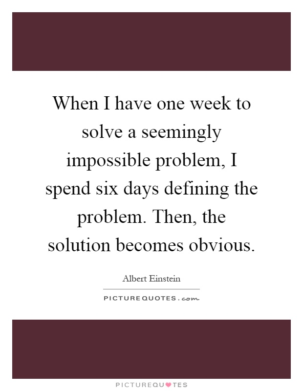 When I have one week to solve a seemingly impossible problem, I spend six days defining the problem. Then, the solution becomes obvious Picture Quote #1