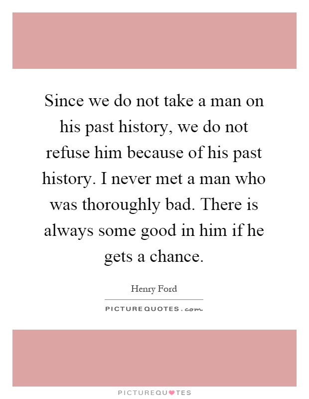 Since we do not take a man on his past history, we do not refuse him because of his past history. I never met a man who was thoroughly bad. There is always some good in him if he gets a chance Picture Quote #1