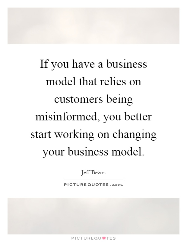 If you have a business model that relies on customers being misinformed, you better start working on changing your business model Picture Quote #1
