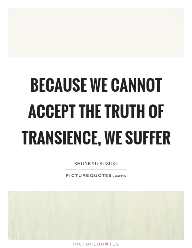 Because we cannot accept the truth of transience, we suffer Picture Quote #1