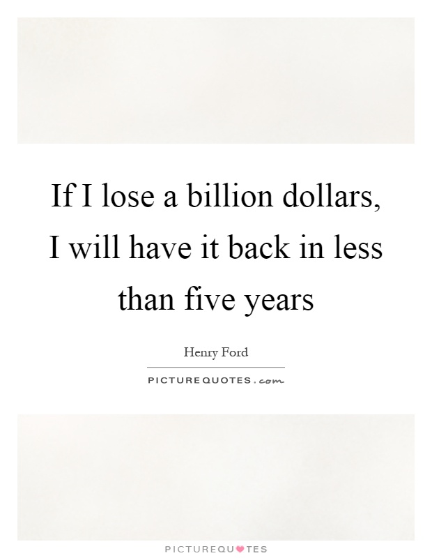 If I lose a billion dollars, I will have it back in less than five years Picture Quote #1