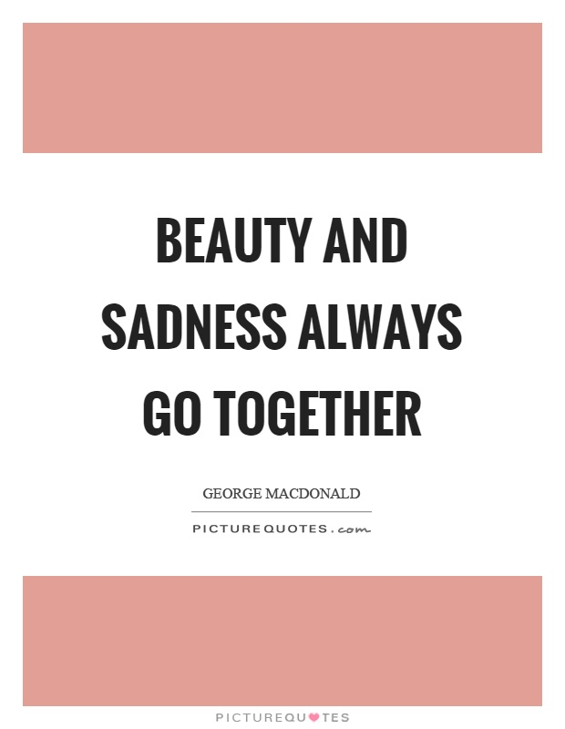 Beauty and sadness always go together Picture Quote #1