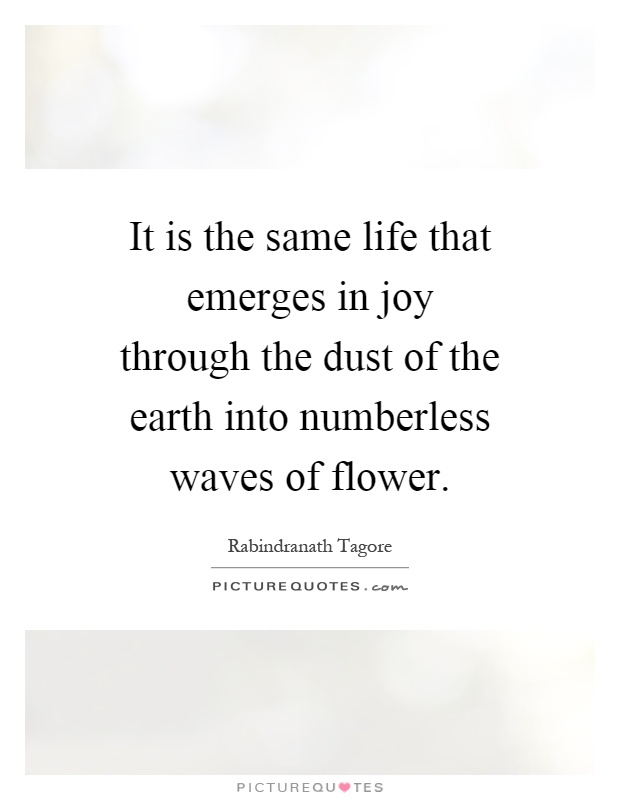 It is the same life that emerges in joy through the dust of the earth into numberless waves of flower Picture Quote #1