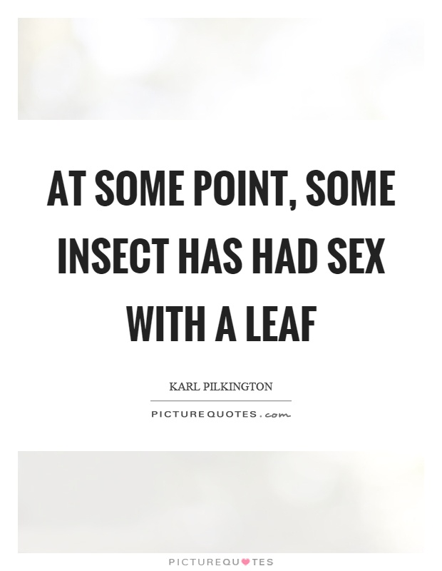 At some point, some insect has had sex with a leaf Picture Quote #1