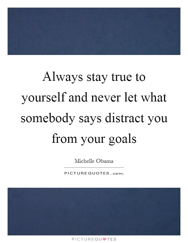 Always stay true to yourself and never let what somebody says distract you from your goals Picture Quote #1